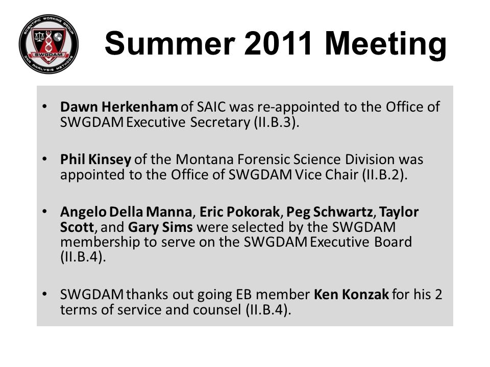Summer 2011 Meeting Dawn Herkenham of SAIC was re-appointed to the Office of SWGDAM Executive Secretary (II.B.3).