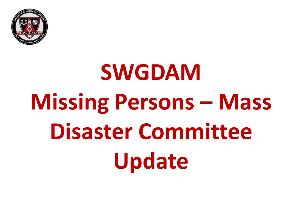 SWGDAM Missing Persons – Mass Disaster Committee Update