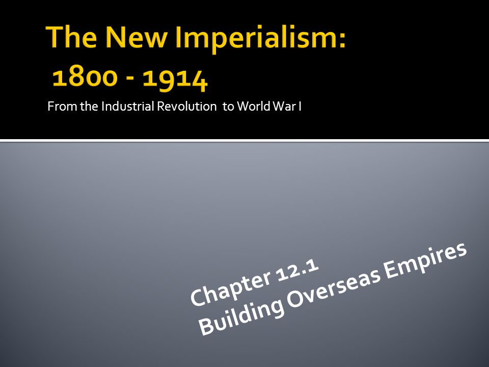 The New Imperialism: 1800 - 1914 Building Overseas Empires