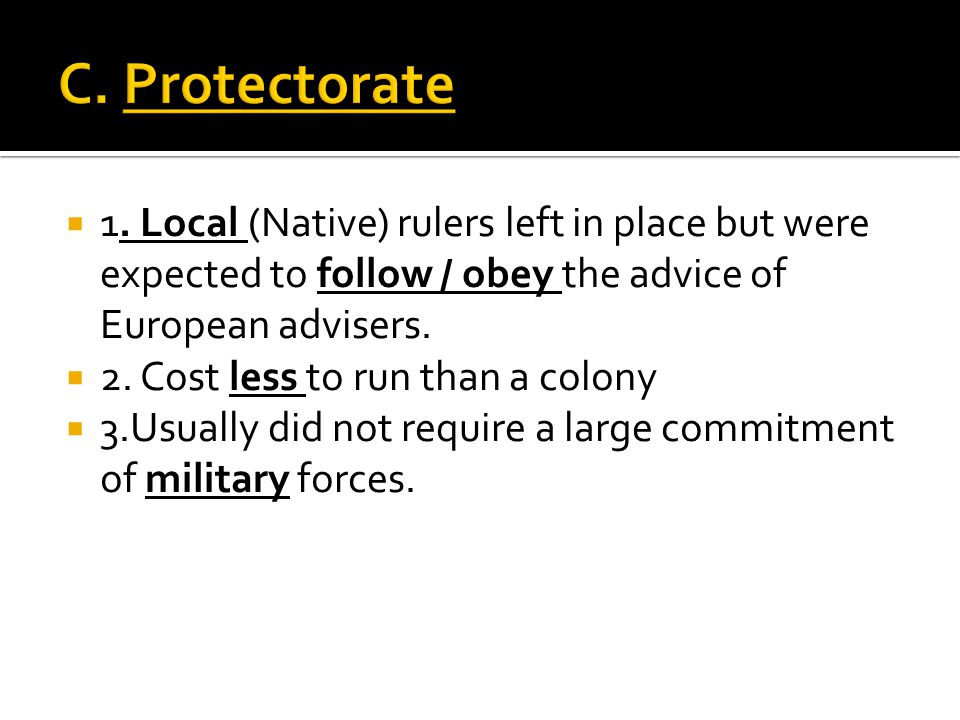 C. Protectorate 1. Local (Native) rulers left in place but were expected to follow / obey the advice of European advisers.