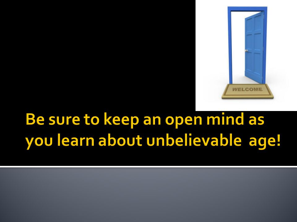 Be sure to keep an open mind as you learn about unbelievable age!