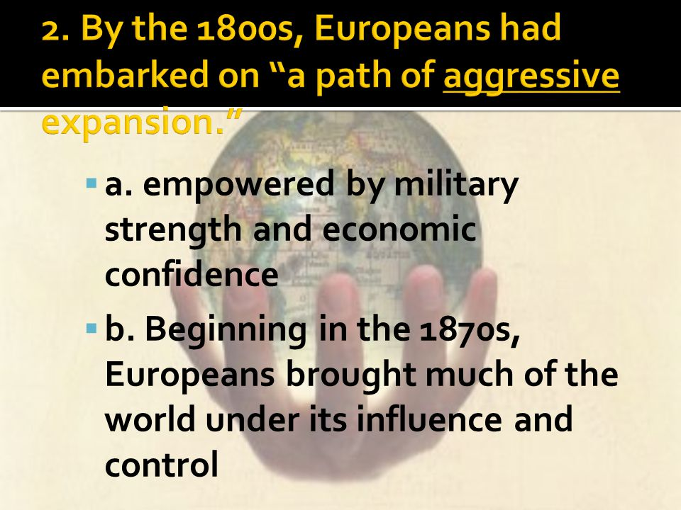 2. By the 1800s, Europeans had embarked on a path of aggressive expansion.