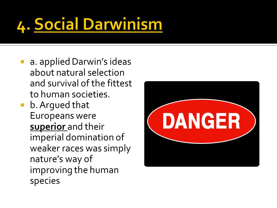4. Social Darwinism a. applied Darwin's ideas about natural selection and survival of the fittest to human societies.
