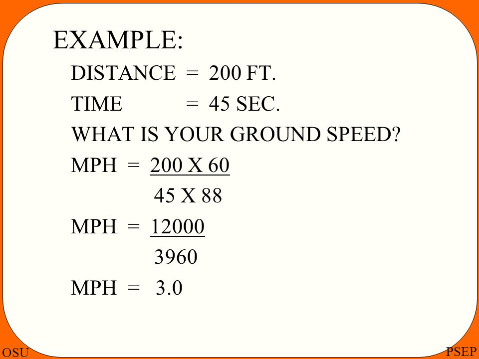 EXAMPLE: DISTANCE = 200 FT. TIME = 45 SEC. WHAT IS YOUR GROUND SPEED