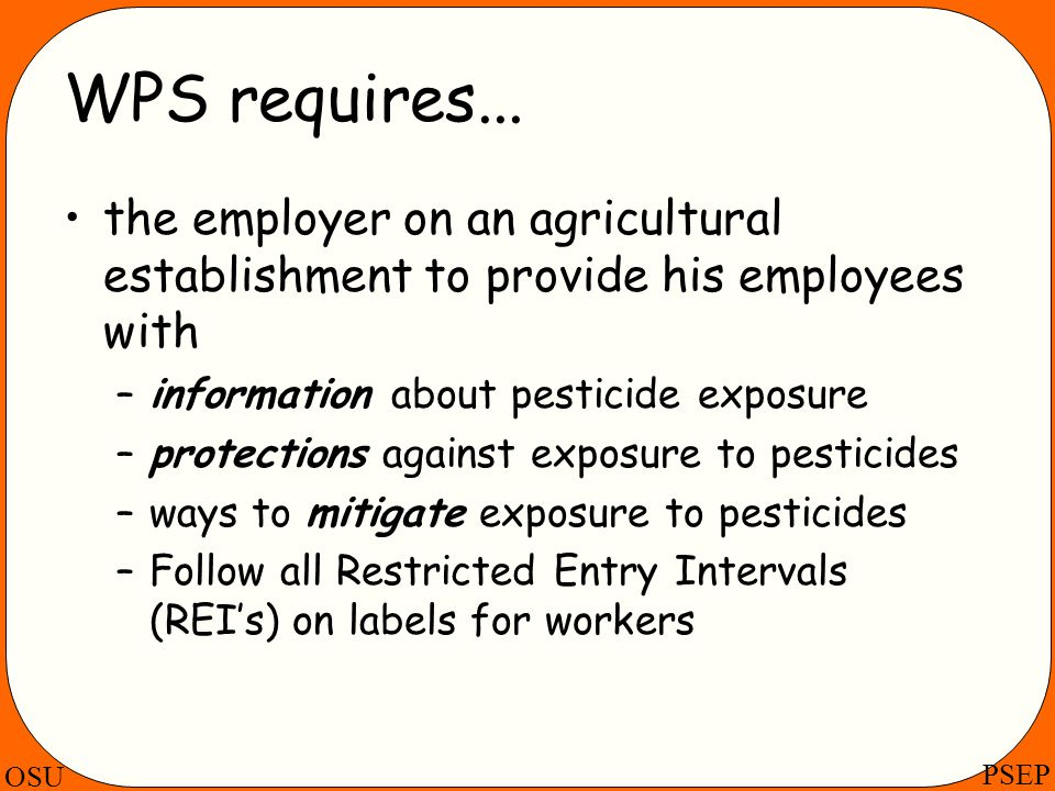 WPS requires... the employer on an agricultural establishment to provide his employees with. information about pesticide exposure.