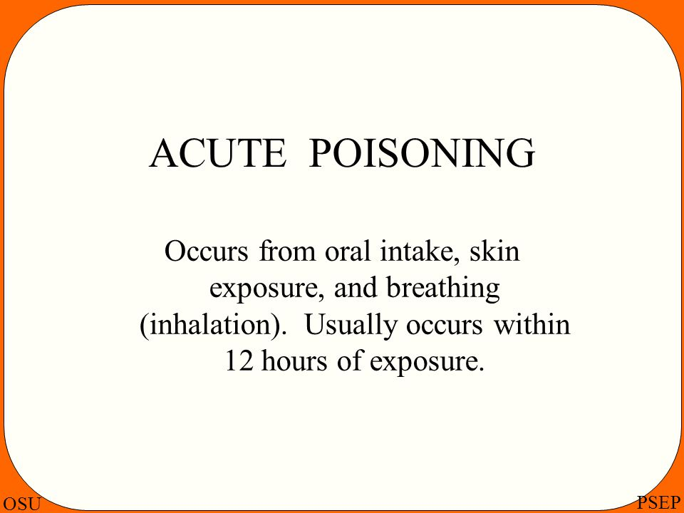 ACUTE POISONING Occurs from oral intake, skin exposure, and breathing (inhalation).