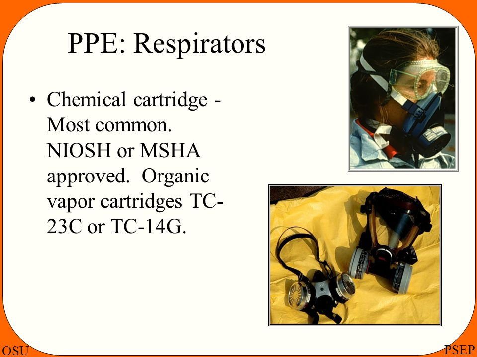 PPE: Respirators Chemical cartridge - Most common.
