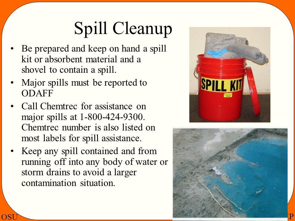 Spill Cleanup Be prepared and keep on hand a spill kit or absorbent material and a shovel to contain a spill.