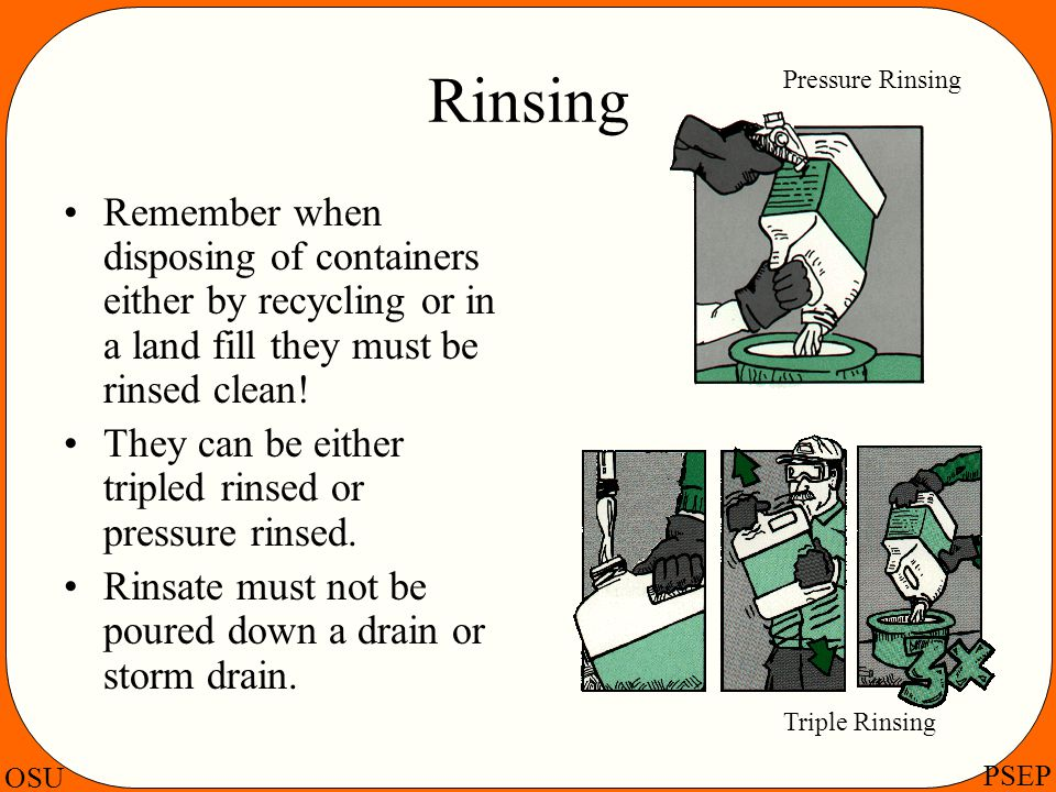 Rinsing Pressure Rinsing. Remember when disposing of containers either by recycling or in a land fill they must be rinsed clean!