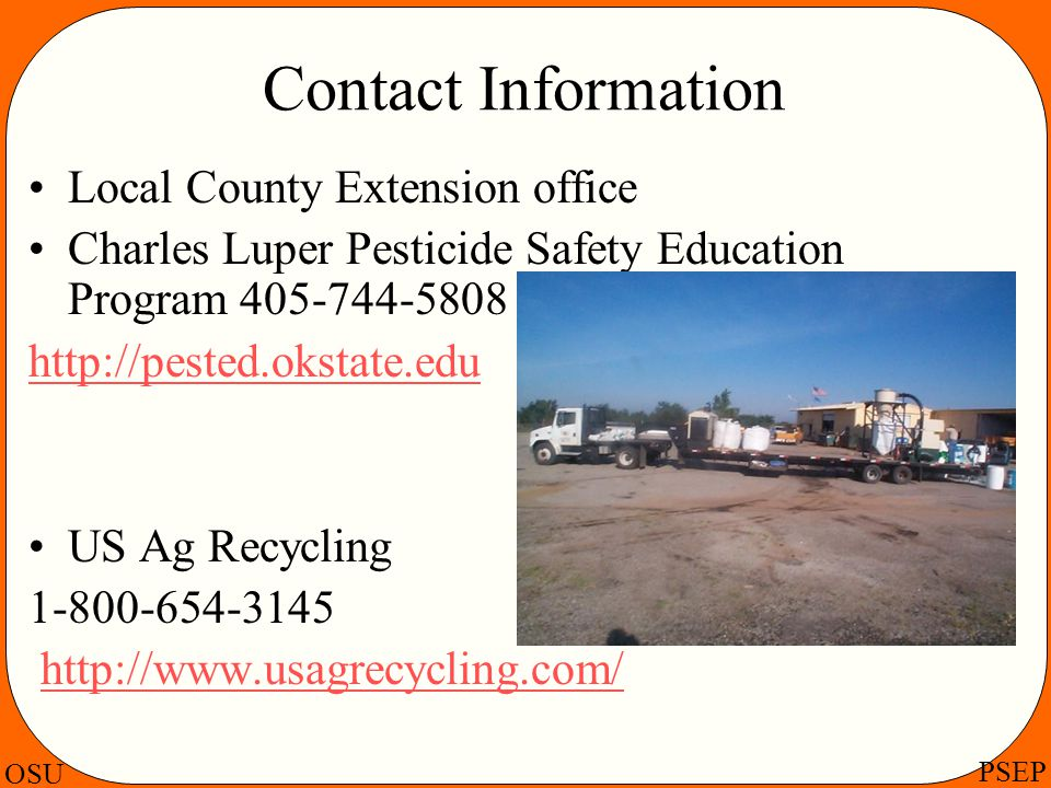 Contact Information Local County Extension office. Charles Luper Pesticide Safety Education Program 405-744-5808.