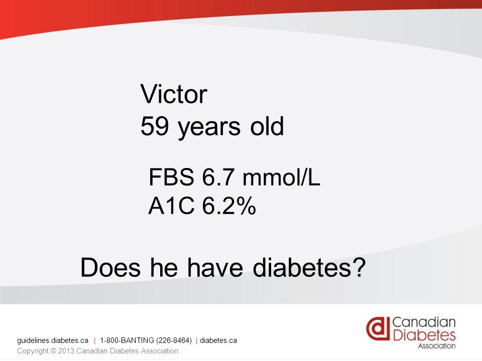 Victor 59 years old FBS 6.7 mmol/L A1C 6.2% Does he have diabetes