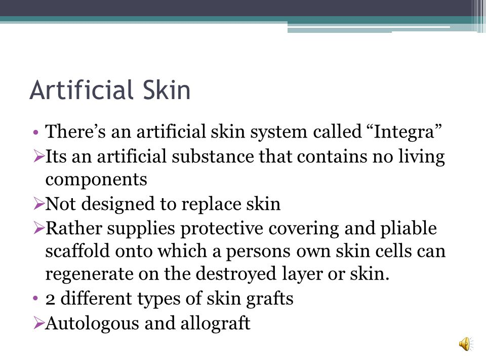 Artificial Skin There's an artificial skin system called Integra