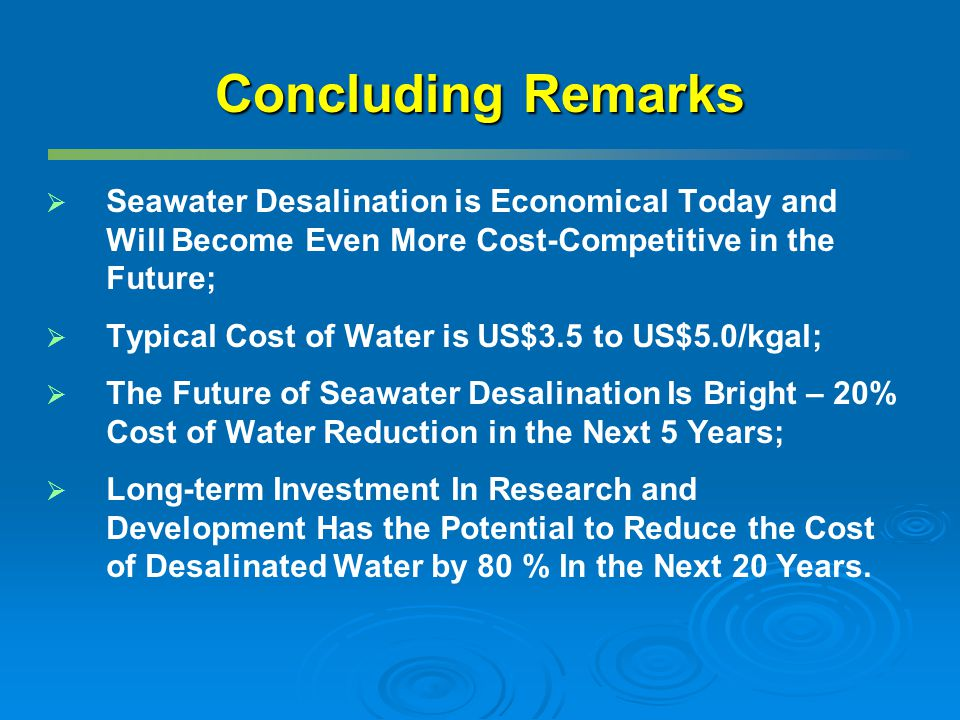 Concluding Remarks Seawater Desalination is Economical Today and Will Become Even More Cost-Competitive in the Future;