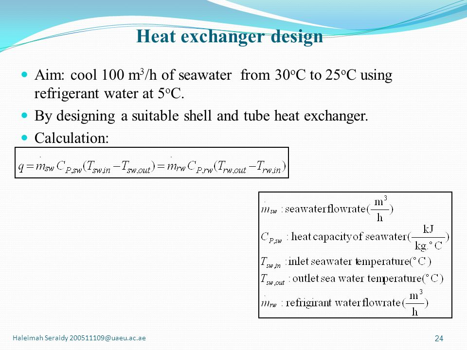 Heat exchanger design Aim: cool 100 m3/h of seawater from 30oC to 25oC using refrigerant water at 5oC.