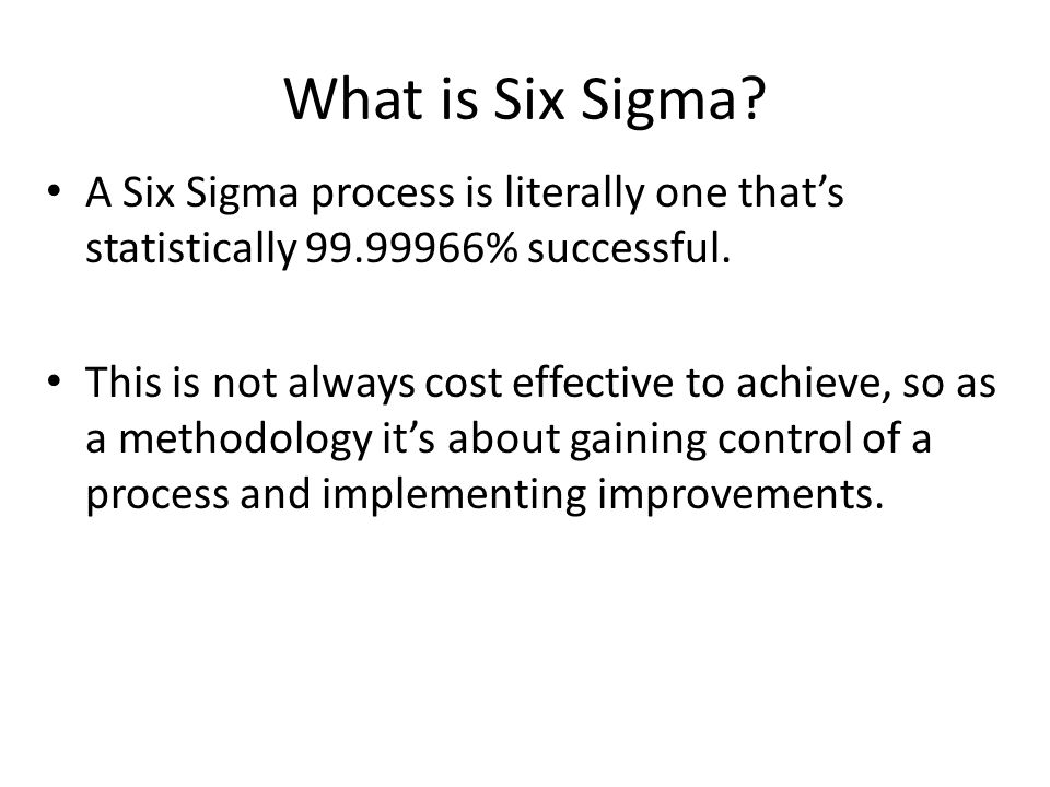 What is Six Sigma A Six Sigma process is literally one that's statistically 99.99966% successful.