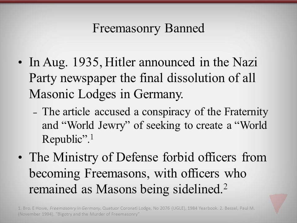 Freemasonry Banned In Aug. 1935, Hitler announced in the Nazi Party newspaper the final dissolution of all Masonic Lodges in Germany.