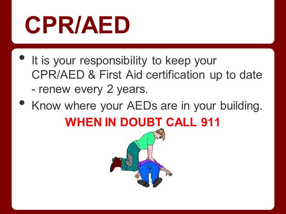 CPR/AED It is your responsibility to keep your CPR/AED & First Aid certification up to date - renew every 2 years.