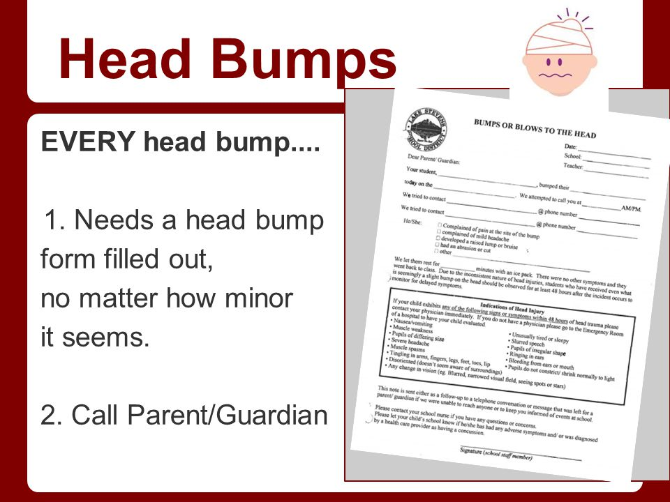 Head Bumps EVERY head bump.... Needs a head bump form filled out,