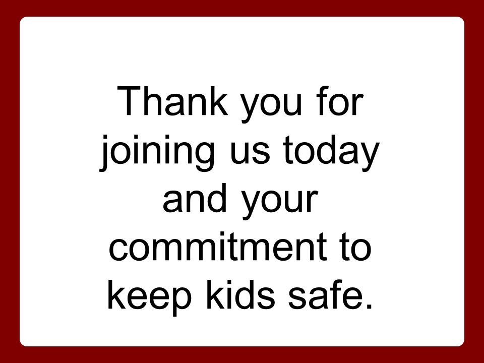 Thank you for joining us today and your commitment to keep kids safe.
