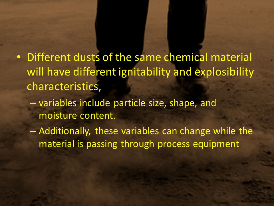 Different dusts of the same chemical material will have different ignitability and explosibility characteristics,