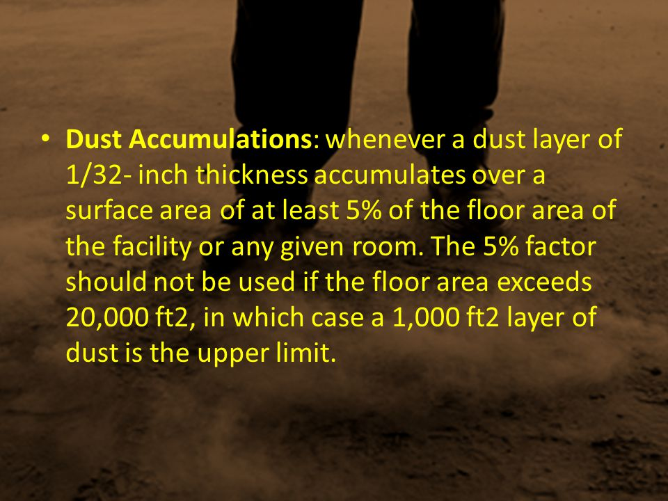 Dust Accumulations: whenever a dust layer of 1/32- inch thickness accumulates over a surface area of at least 5% of the floor area of the facility or any given room.