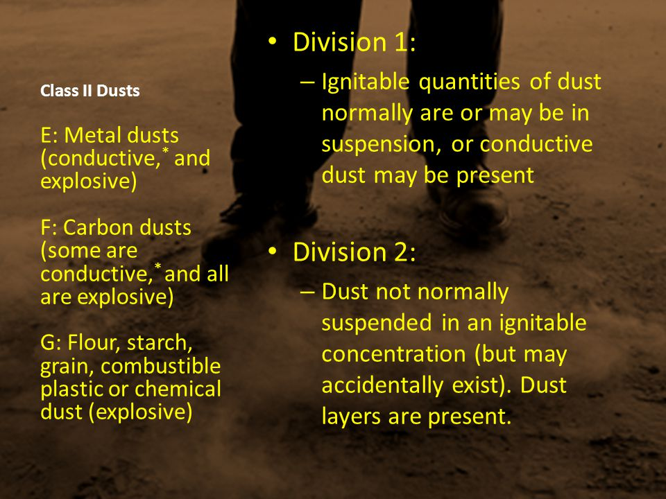 Class II Dusts Division 1: Ignitable quantities of dust normally are or may be in suspension, or conductive dust may be present.