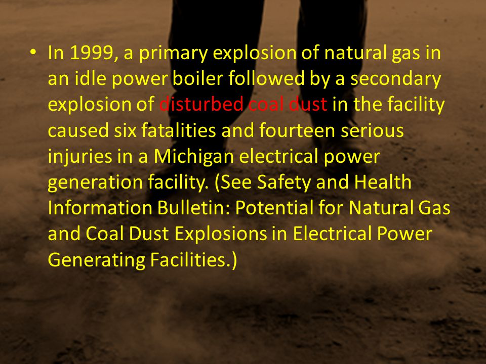 In 1999, a primary explosion of natural gas in an idle power boiler followed by a secondary explosion of disturbed coal dust in the facility caused six fatalities and fourteen serious injuries in a Michigan electrical power generation facility.