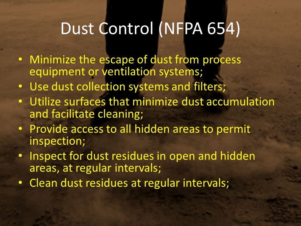 Dust Control (NFPA 654) Minimize the escape of dust from process equipment or ventilation systems; Use dust collection systems and filters;