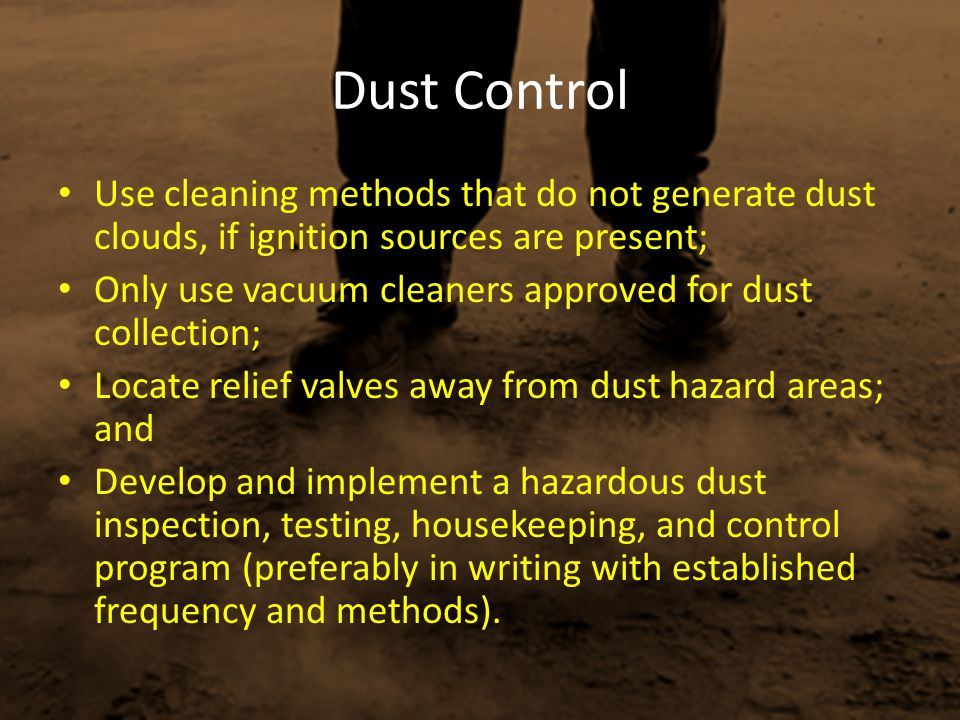 Dust Control Use cleaning methods that do not generate dust clouds, if ignition sources are present;