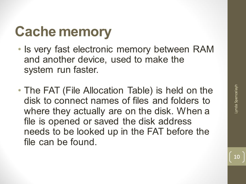 Cache memory Is very fast electronic memory between RAM and another device, used to make the system run faster.