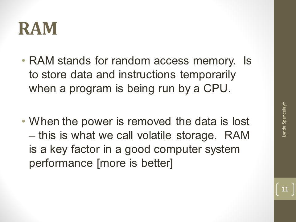 RAM RAM stands for random access memory. Is to store data and instructions temporarily when a program is being run by a CPU.