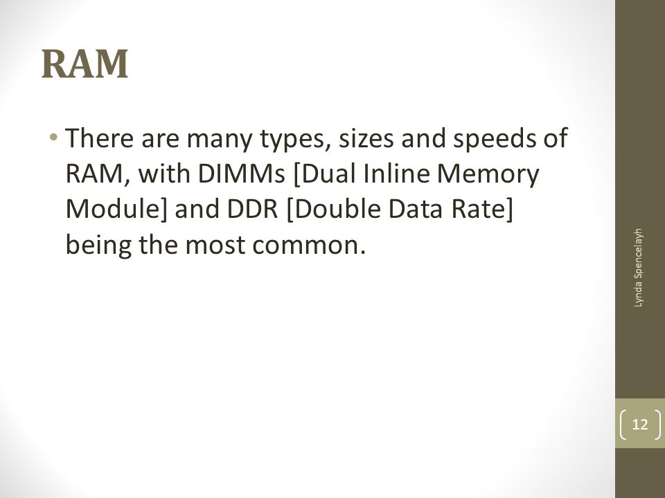 RAM There are many types, sizes and speeds of RAM, with DIMMs [Dual Inline Memory Module] and DDR [Double Data Rate] being the most common.