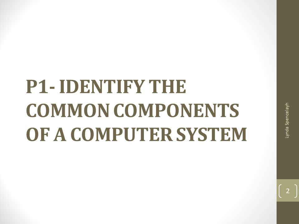 P1- IDENTIFY THE COMMON COMPONENTS OF A COMPUTER SYSTEM