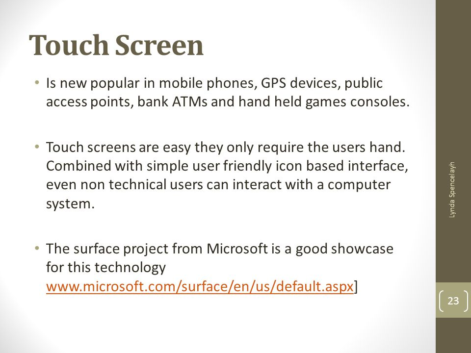 Touch Screen Is new popular in mobile phones, GPS devices, public access points, bank ATMs and hand held games consoles.