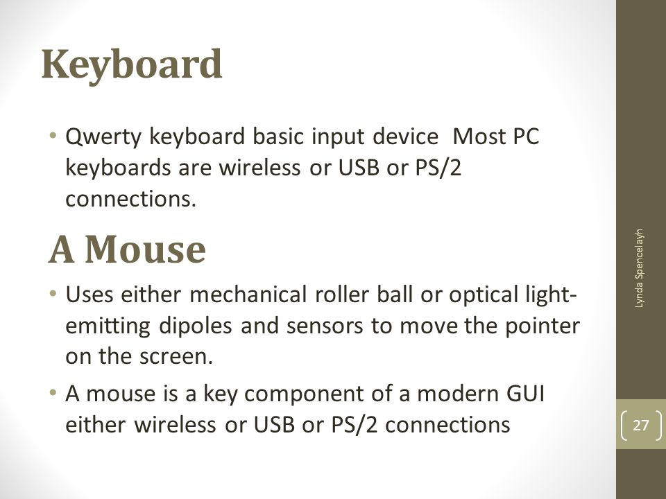 Keyboard Qwerty keyboard basic input device Most PC keyboards are wireless or USB or PS/2 connections.