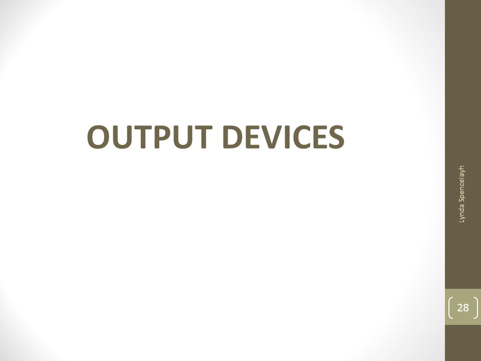 OUTPUT DEVICES Lynda Spencelayh
