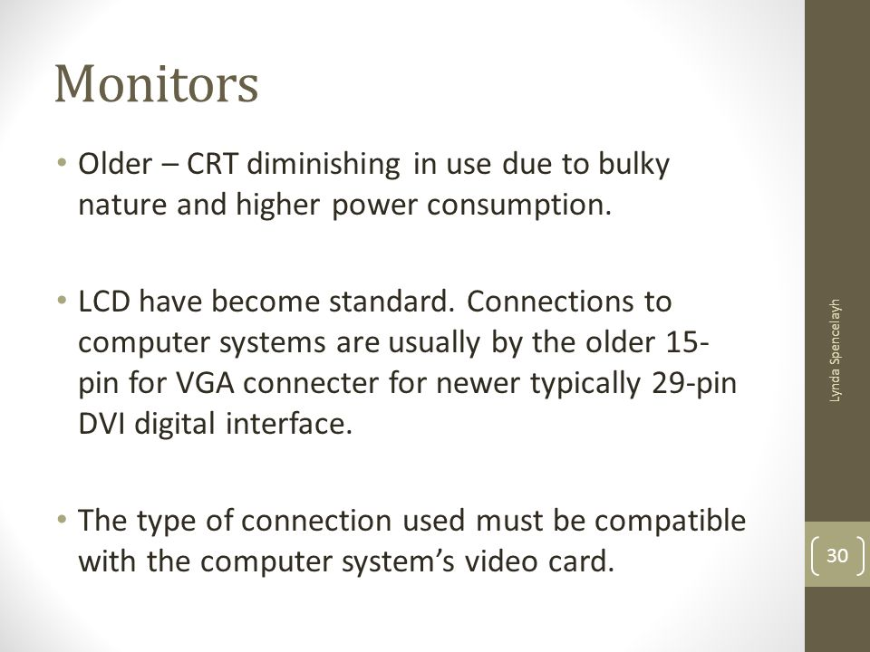 Monitors Older – CRT diminishing in use due to bulky nature and higher power consumption.