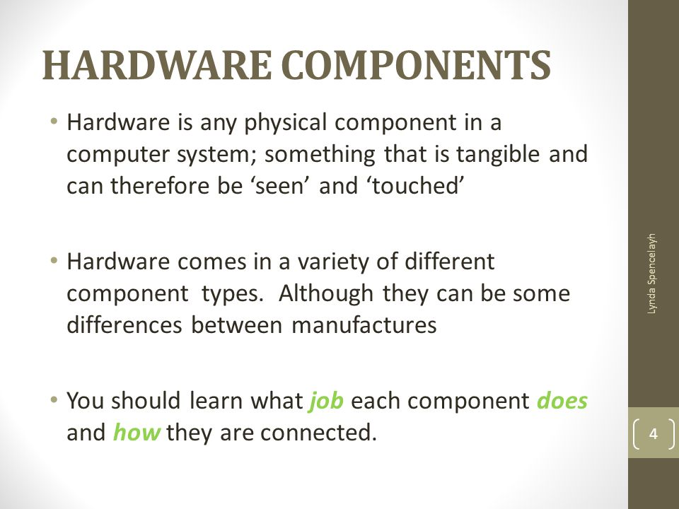 HARDWARE COMPONENTS Hardware is any physical component in a computer system; something that is tangible and can therefore be 'seen' and 'touched'