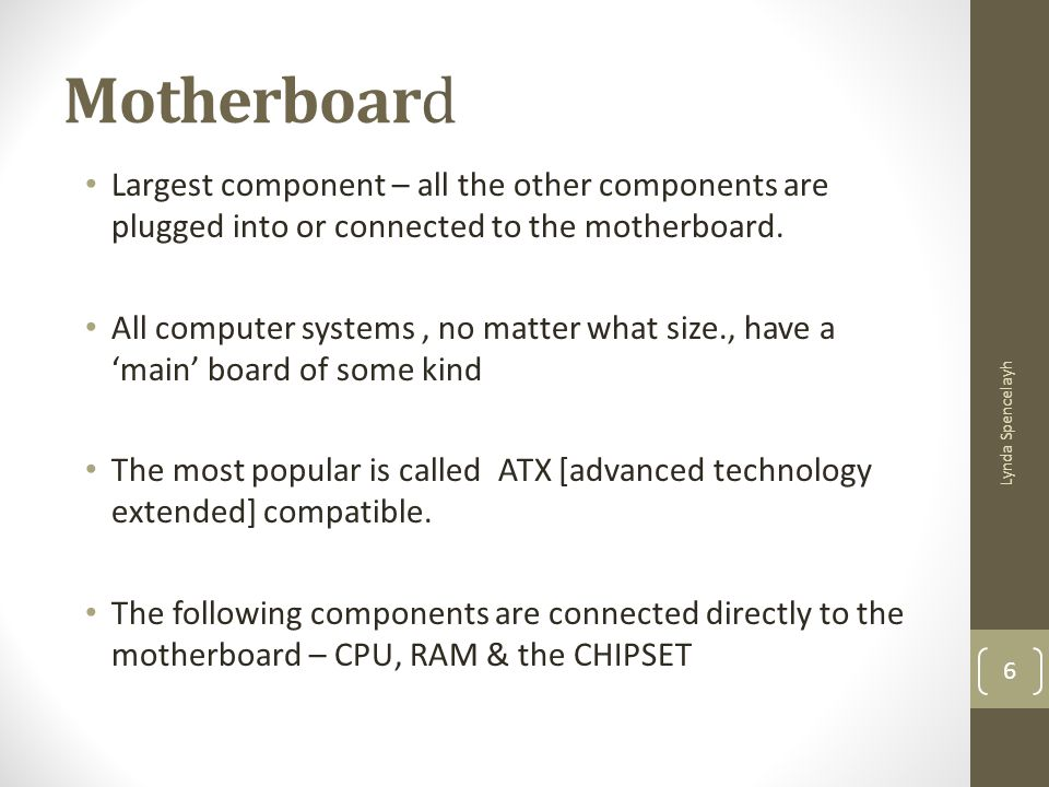Motherboard Largest component – all the other components are plugged into or connected to the motherboard.