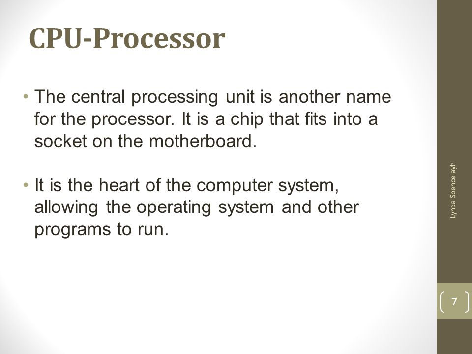 CPU-Processor The central processing unit is another name for the processor. It is a chip that fits into a socket on the motherboard.