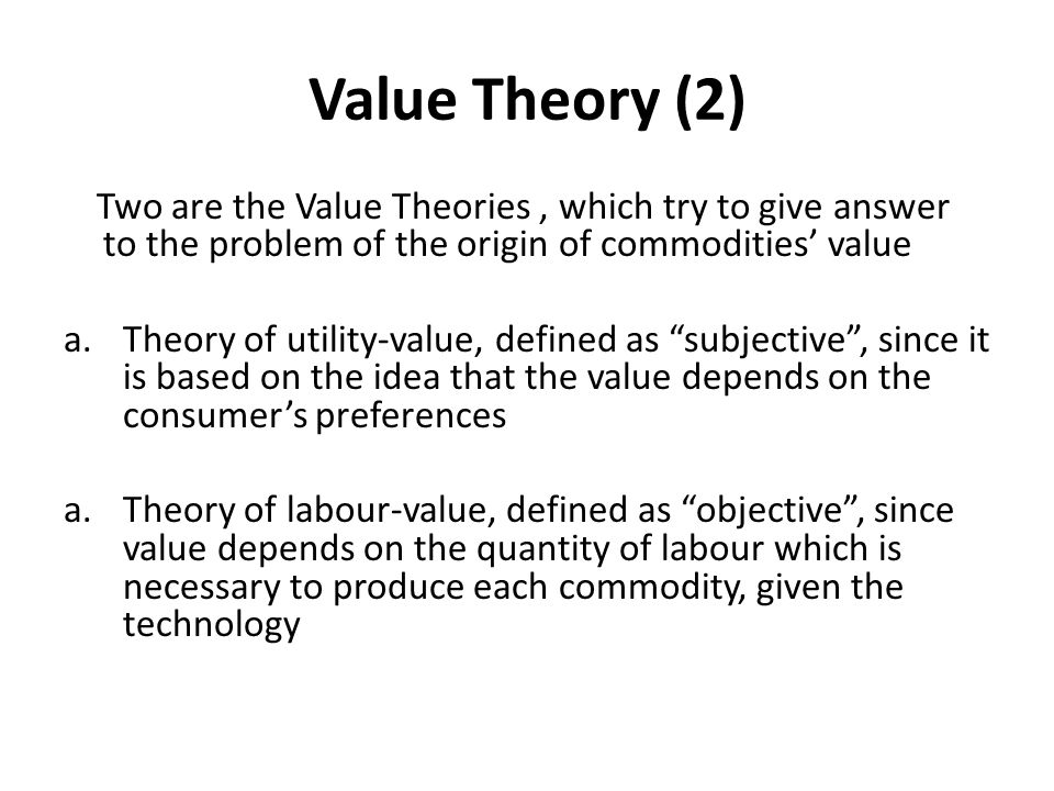 Value Theory (2) Two are the Value Theories , which try to give answer to the problem of the origin of commodities' value.