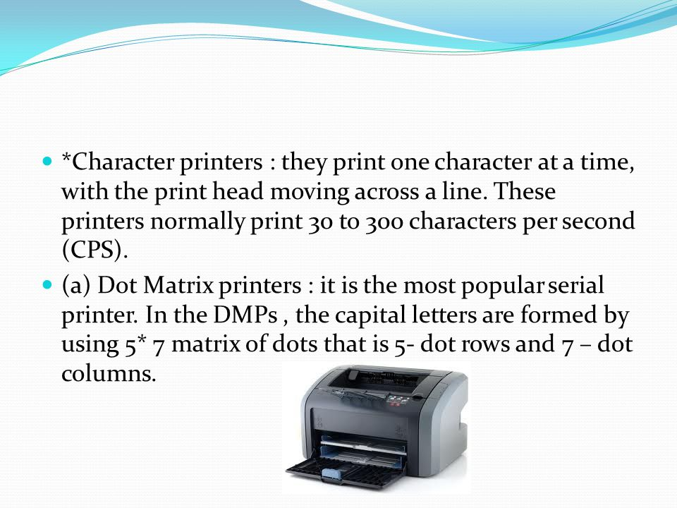*Character printers : they print one character at a time, with the print head moving across a line. These printers normally print 30 to 300 characters per second (CPS).