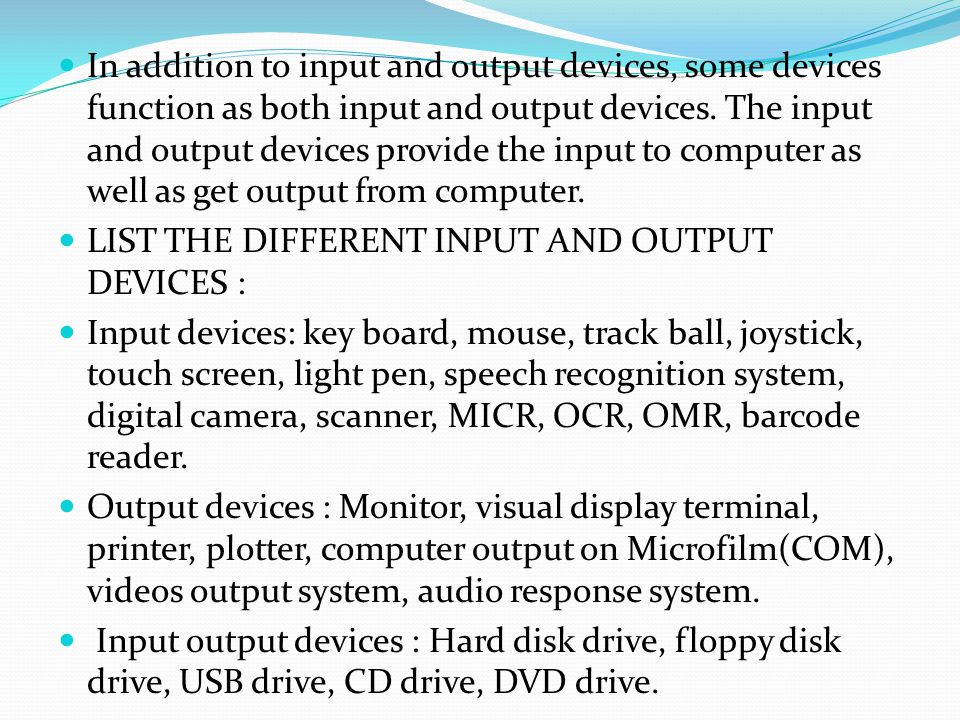 In addition to input and output devices, some devices function as both input and output devices. The input and output devices provide the input to computer as well as get output from computer.