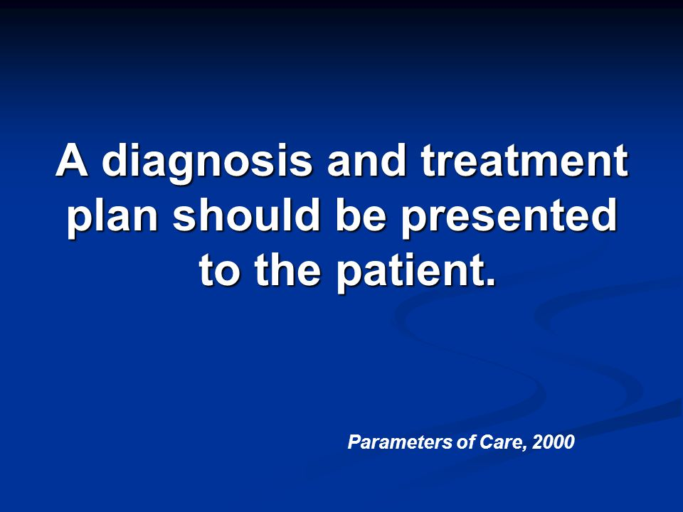 A diagnosis and treatment plan should be presented to the patient.