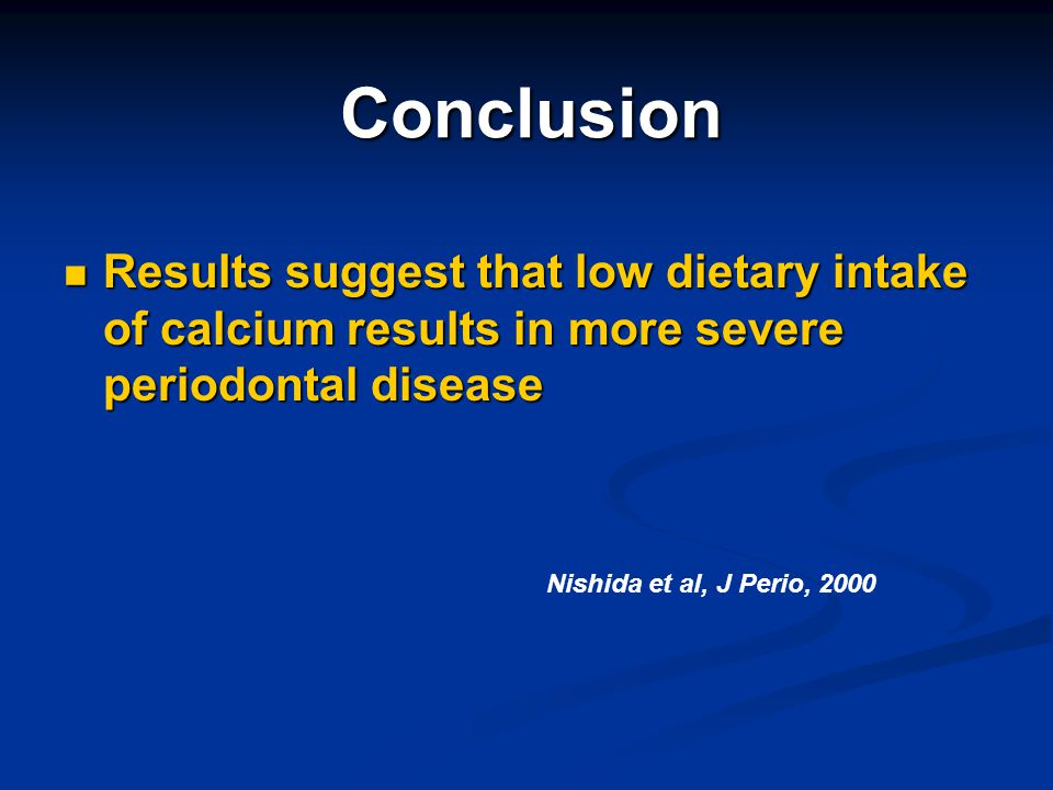 Conclusion Results suggest that low dietary intake of calcium results in more severe periodontal disease.