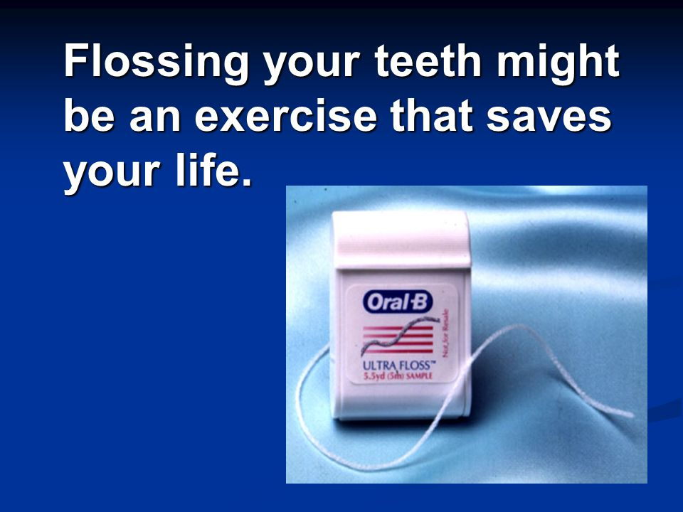 Flossing your teeth might be an exercise that saves your life.