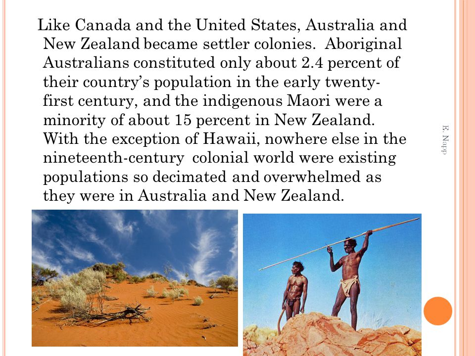 Like Canada and the United States, Australia and New Zealand became settler colonies. Aboriginal Australians constituted only about 2.4 percent of their country's population in the early twenty- first century, and the indigenous Maori were a minority of about 15 percent in New Zealand. With the exception of Hawaii, nowhere else in the nineteenth-century colonial world were existing populations so decimated and overwhelmed as they were in Australia and New Zealand.