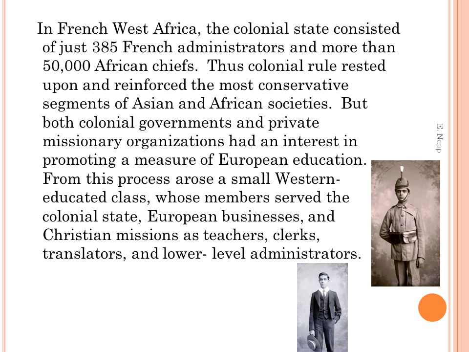 In French West Africa, the colonial state consisted of just 385 French administrators and more than 50,000 African chiefs. Thus colonial rule rested upon and reinforced the most conservative segments of Asian and African societies. But both colonial governments and private missionary organizations had an interest in promoting a measure of European education. From this process arose a small Western- educated class, whose members served the colonial state, European businesses, and Christian missions as teachers, clerks, translators, and lower- level administrators.