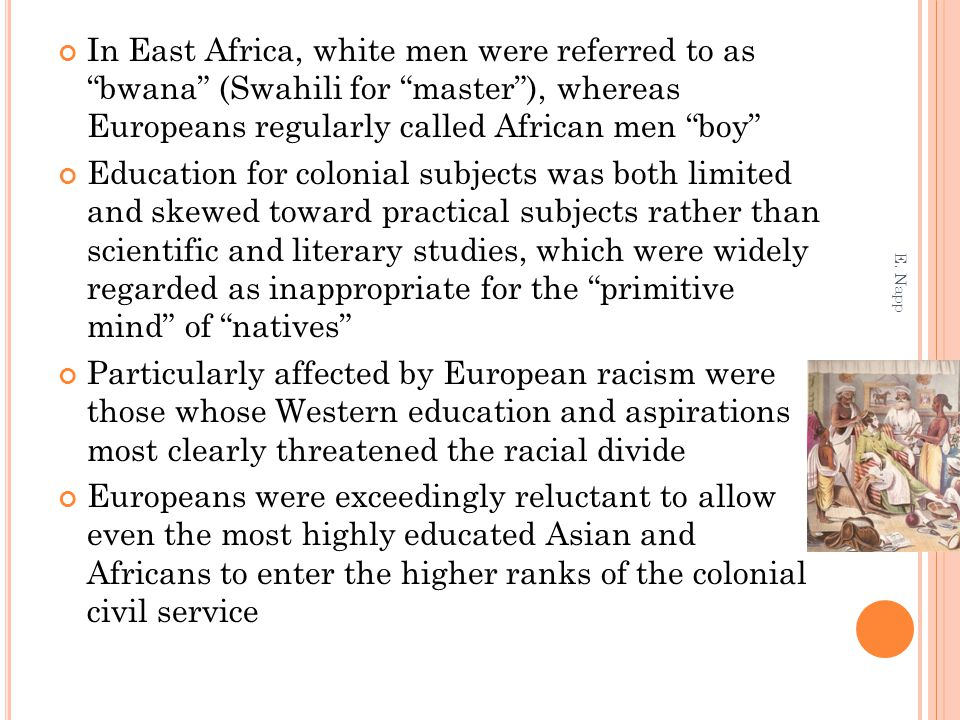In East Africa, white men were referred to as bwana (Swahili for master ), whereas Europeans regularly called African men boy