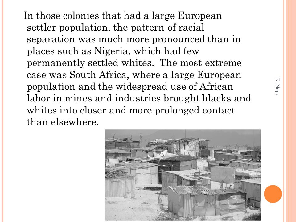 In those colonies that had a large European settler population, the pattern of racial separation was much more pronounced than in places such as Nigeria, which had few permanently settled whites. The most extreme case was South Africa, where a large European population and the widespread use of African labor in mines and industries brought blacks and whites into closer and more prolonged contact than elsewhere.
